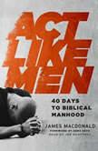 Act Like Men 40 Days to Biblical Manhood, James MacDonald
