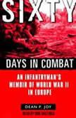 Sixty Days in Combat An Infantryman's Memoir of World War II in Europe, Dean Joy