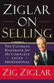 Ziglar on Selling The Ultimate Handbook for the Complete Sales Professional, Zig Ziglar
