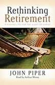 Rethinking Retirement Finishing Life for the Glory of Christ, John Piper