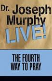The Fourth Way to Pray Dr. Joseph Murphy LIVE!, Joseph Murphy