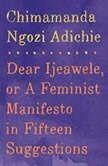 Dear Ijeawele, or A Feminist Manifesto in Fifteen Suggestions, Chimamanda Ngozi Adichie